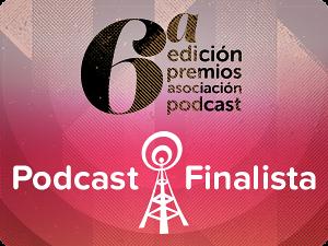 Podcast Finalista en la 6 edición de premios de la Asociación Podcast.